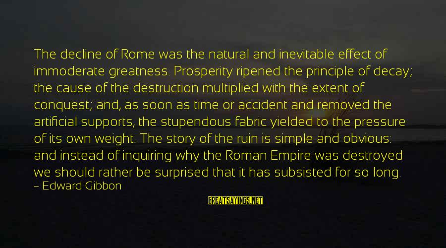 Time Decay Sayings By Edward Gibbon: The decline of Rome was the natural and inevitable effect of immoderate greatness. Prosperity ripened