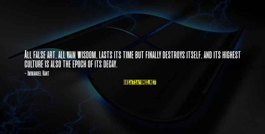 Time Decay Sayings By Immanuel Kant: All false art, all vain wisdom, lasts its time but finally destroys itself, and its