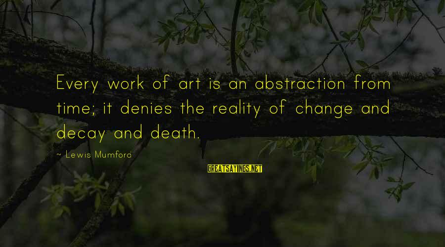 Time Decay Sayings By Lewis Mumford: Every work of art is an abstraction from time; it denies the reality of change