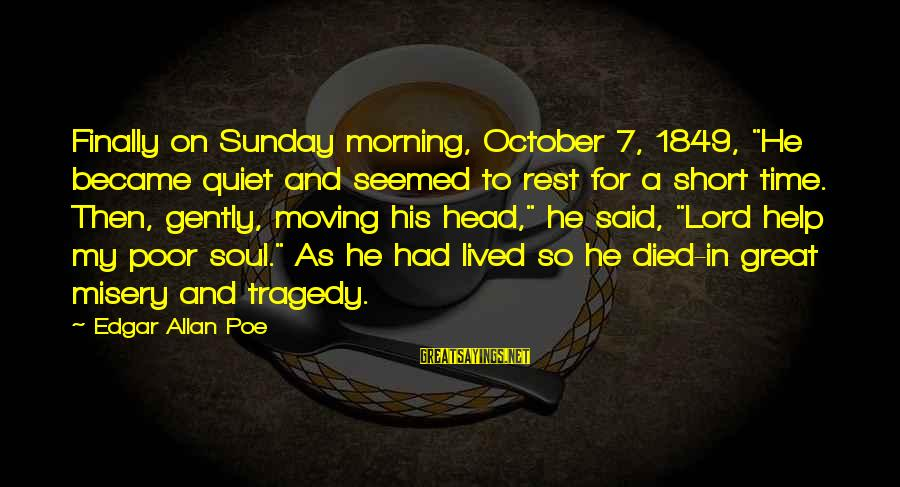"""Time Edgar Allan Poe Sayings By Edgar Allan Poe: Finally on Sunday morning, October 7, 1849, """"He became quiet and seemed to rest for"""