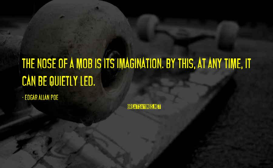 Time Edgar Allan Poe Sayings By Edgar Allan Poe: The nose of a mob is its imagination. By this, at any time, it can
