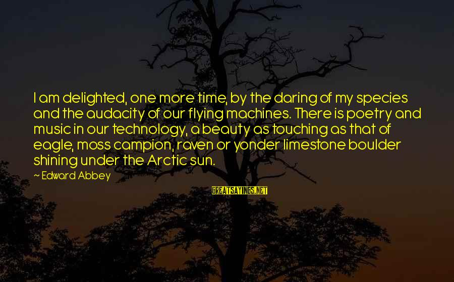 Time Flying By Sayings By Edward Abbey: I am delighted, one more time, by the daring of my species and the audacity