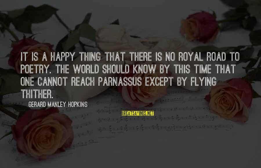 Time Flying By Sayings By Gerard Manley Hopkins: It is a happy thing that there is no royal road to poetry. The world