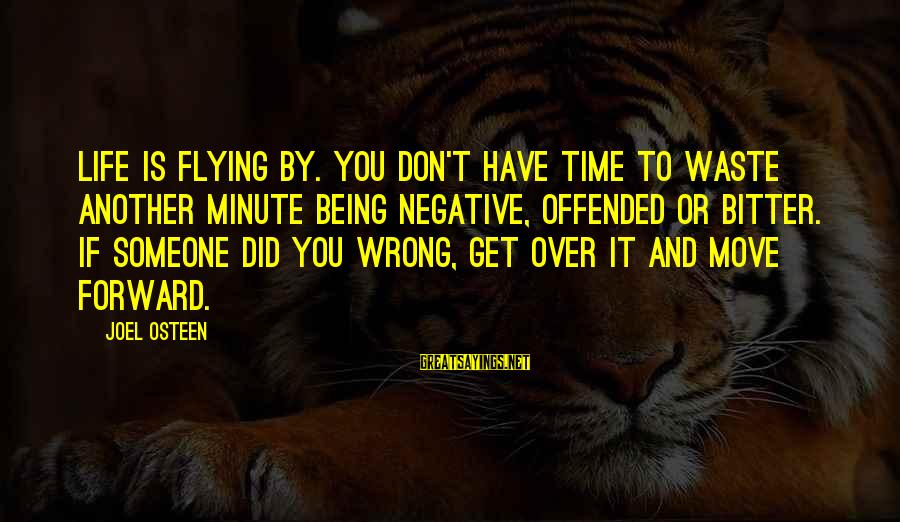 Time Flying By Sayings By Joel Osteen: Life is flying by. You don't have time to waste another minute being negative, offended