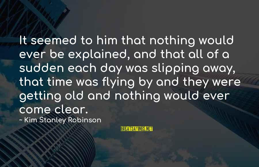 Time Flying By Sayings By Kim Stanley Robinson: It seemed to him that nothing would ever be explained, and that all of a