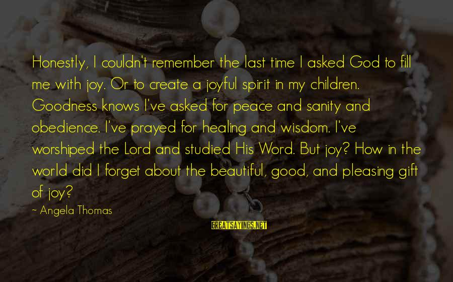 Time Healing Sayings By Angela Thomas: Honestly, I couldn't remember the last time I asked God to fill me with joy.
