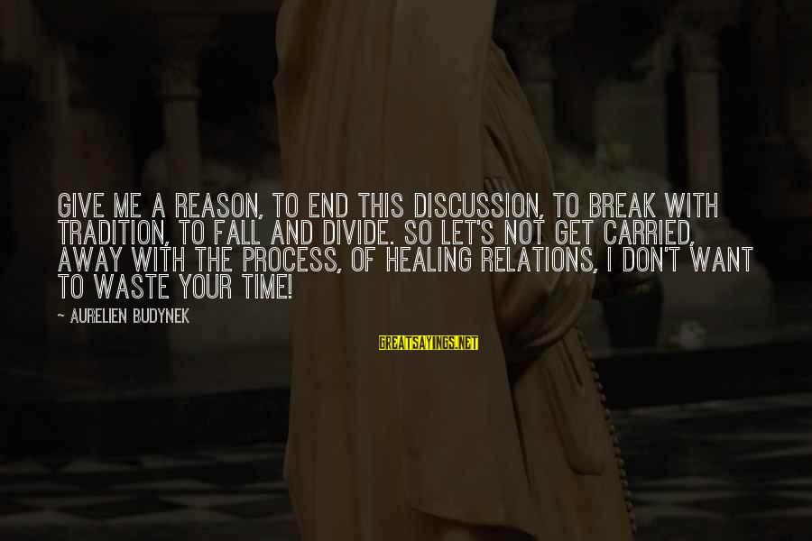 Time Healing Sayings By Aurelien Budynek: Give me a reason, to end this discussion, to break with tradition, to fall and