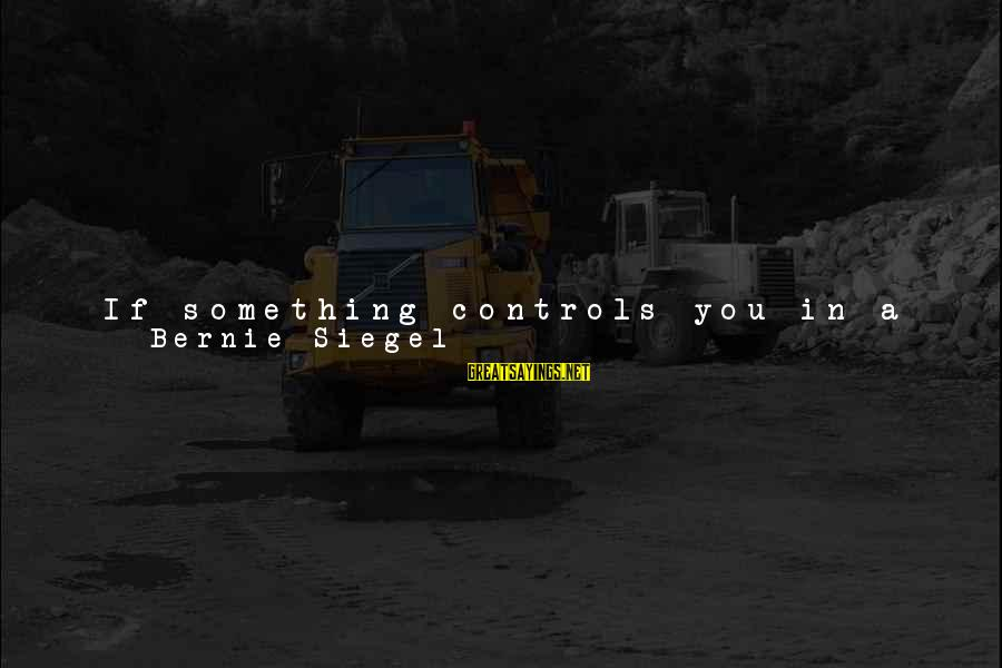 Time Healing Sayings By Bernie Siegel: If something controls you in a way that puzzles you, think of it as a