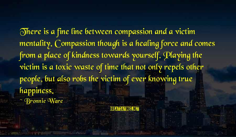Time Healing Sayings By Bronnie Ware: There is a fine line between compassion and a victim mentality. Compassion though is a