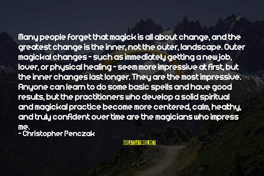 Time Healing Sayings By Christopher Penczak: Many people forget that magick is all about change, and the greatest change is the