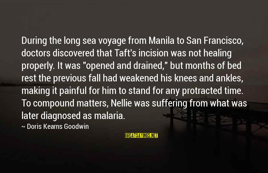 Time Healing Sayings By Doris Kearns Goodwin: During the long sea voyage from Manila to San Francisco, doctors discovered that Taft's incision