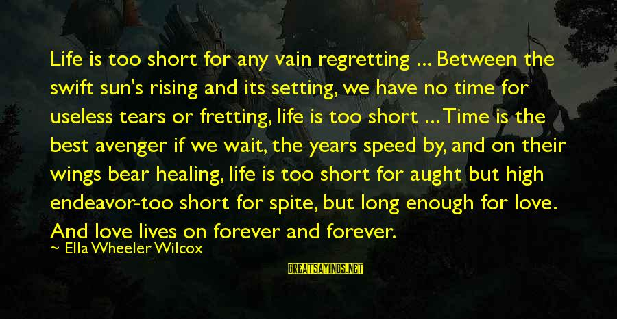 Time Healing Sayings By Ella Wheeler Wilcox: Life is too short for any vain regretting ... Between the swift sun's rising and