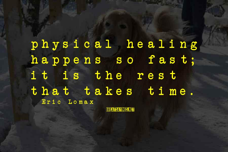Time Healing Sayings By Eric Lomax: physical healing happens so fast; it is the rest that takes time.
