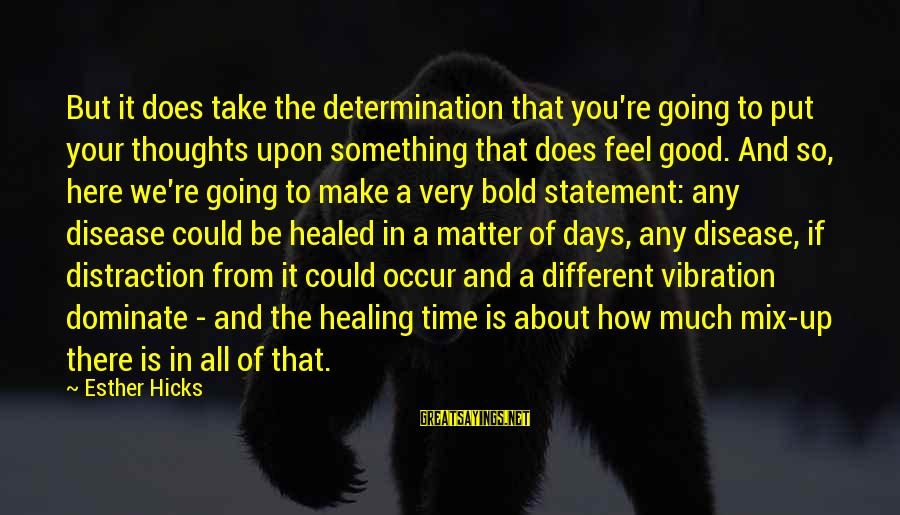 Time Healing Sayings By Esther Hicks: But it does take the determination that you're going to put your thoughts upon something