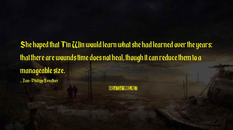 Time Healing Sayings By Jan-Philipp Sendker: She hoped that Tin Win would learn what she had learned over the years: that