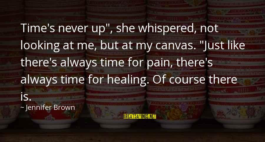 """Time Healing Sayings By Jennifer Brown: Time's never up"""", she whispered, not looking at me, but at my canvas. """"Just like"""