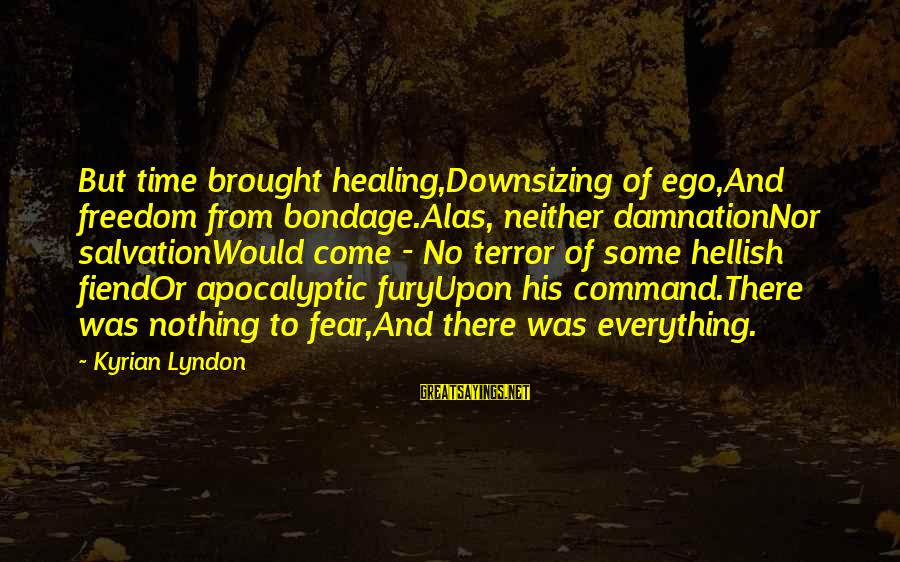 Time Healing Sayings By Kyrian Lyndon: But time brought healing,Downsizing of ego,And freedom from bondage.Alas, neither damnationNor salvationWould come - No