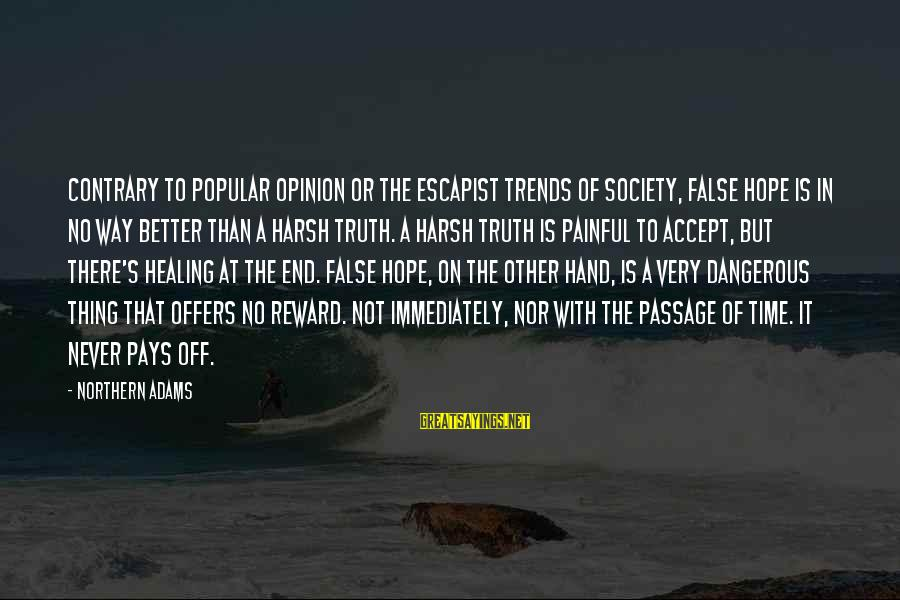 Time Healing Sayings By Northern Adams: Contrary to popular opinion or the escapist trends of society, false hope is in no