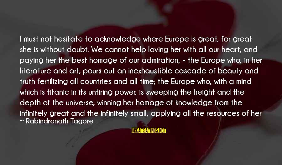 Time Healing Sayings By Rabindranath Tagore: I must not hesitate to acknowledge where Europe is great, for great she is without