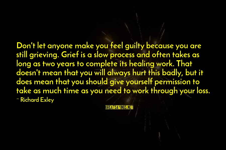 Time Healing Sayings By Richard Exley: Don't let anyone make you feel guilty because you are still grieving. Grief is a