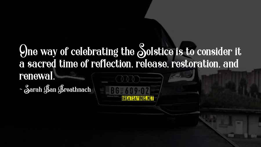 Time Healing Sayings By Sarah Ban Breathnach: One way of celebrating the Solstice is to consider it a sacred time of reflection,