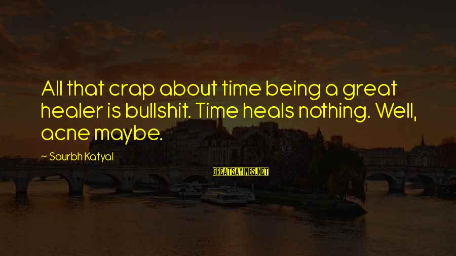 Time Healing Sayings By Saurbh Katyal: All that crap about time being a great healer is bullshit. Time heals nothing. Well,