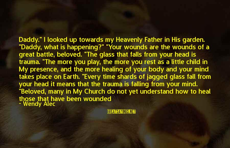 """Time Healing Sayings By Wendy Alec: Daddy."""" I looked up towards my Heavenly Father in His garden. """"Daddy, what is happening?"""""""