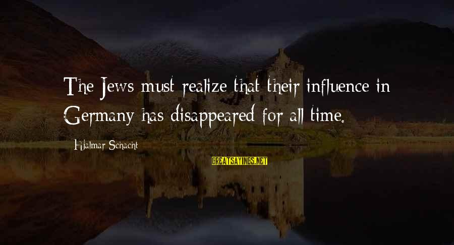 Time In Sayings By Hjalmar Schacht: The Jews must realize that their influence in Germany has disappeared for all time.