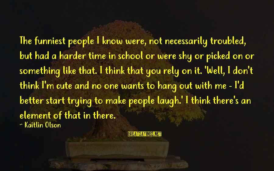 Time In Sayings By Kaitlin Olson: The funniest people I know were, not necessarily troubled, but had a harder time in