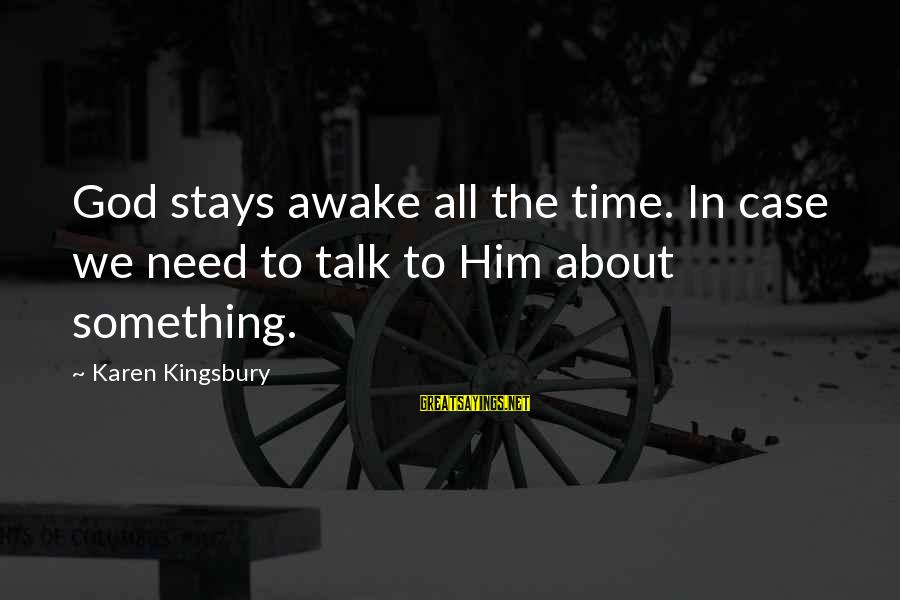 Time In Sayings By Karen Kingsbury: God stays awake all the time. In case we need to talk to Him about