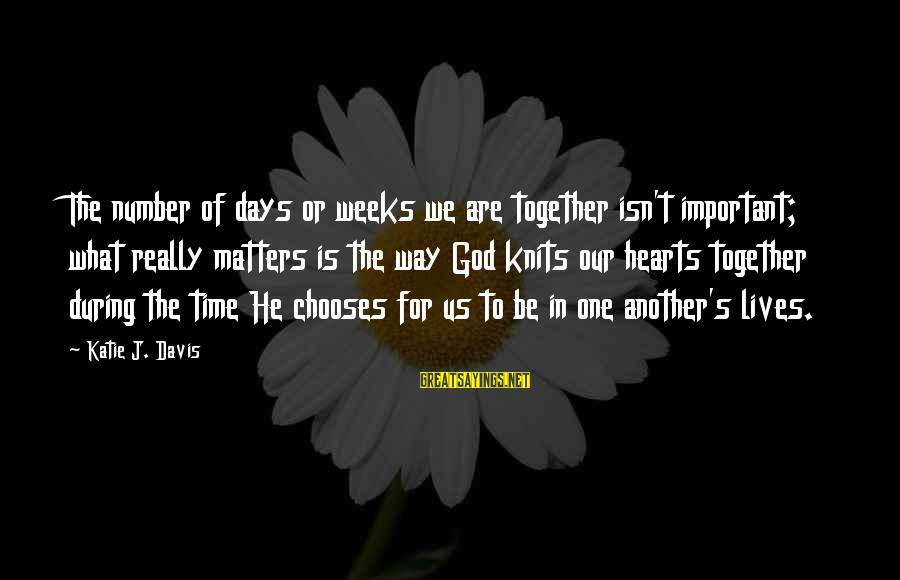 Time In Sayings By Katie J. Davis: The number of days or weeks we are together isn't important; what really matters is