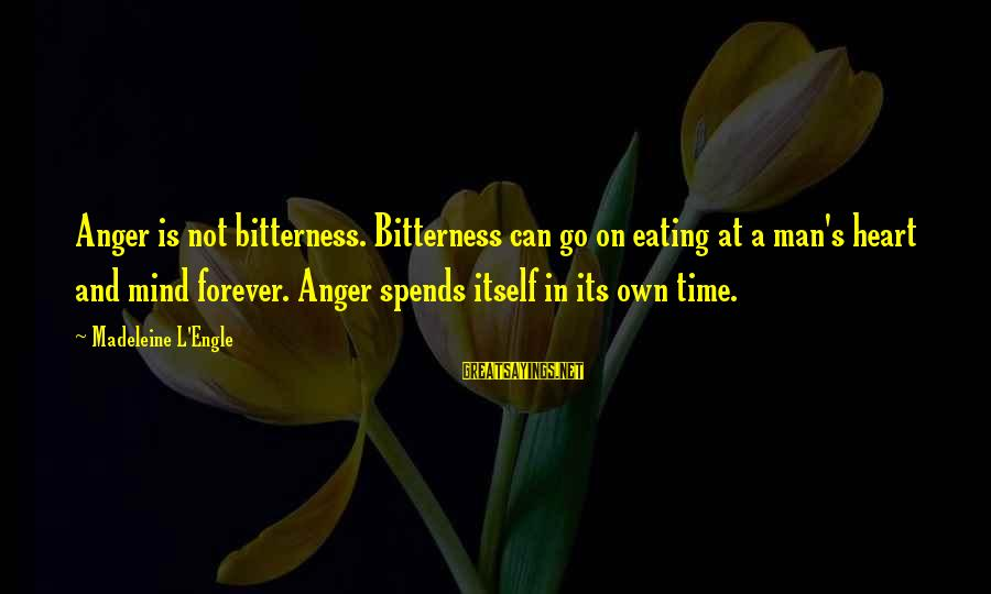 Time In Sayings By Madeleine L'Engle: Anger is not bitterness. Bitterness can go on eating at a man's heart and mind
