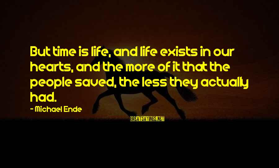 Time In Sayings By Michael Ende: But time is life, and life exists in our hearts, and the more of it