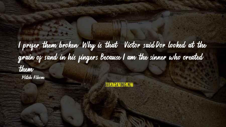 Time In Sayings By Mitch Albom: I prefer them broken.''Why is that?' Victor said.Dor looked at the grain of sand in