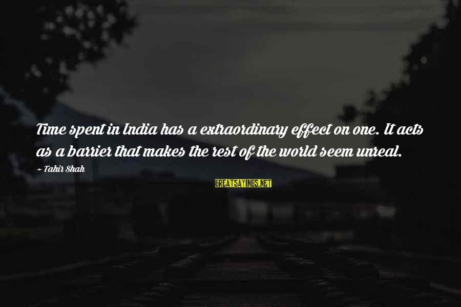 Time In Sayings By Tahir Shah: Time spent in India has a extraordinary effect on one. It acts as a barrier