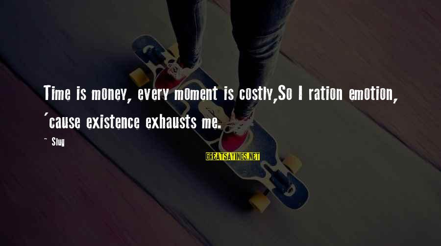 Time Is Money Rap Sayings By Slug: Time is money, every moment is costly,So I ration emotion, 'cause existence exhausts me.
