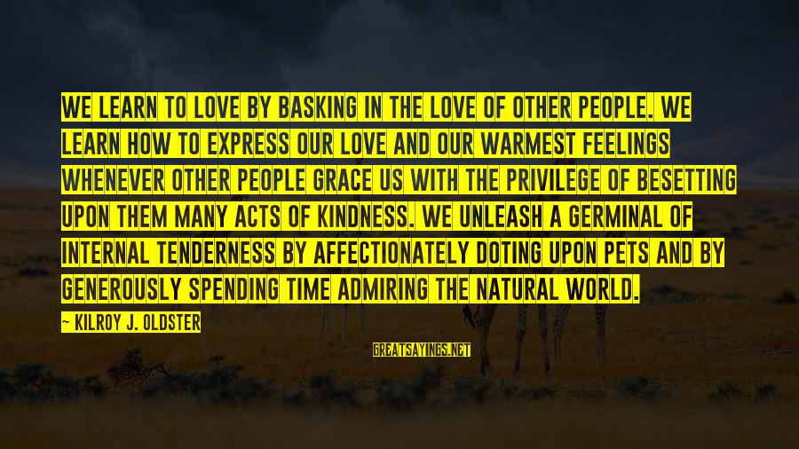 Time Love And Tenderness Sayings By Kilroy J. Oldster: We learn to love by basking in the love of other people. We learn how