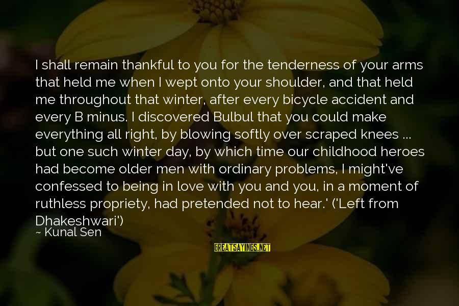 Time Love And Tenderness Sayings By Kunal Sen: I shall remain thankful to you for the tenderness of your arms that held me