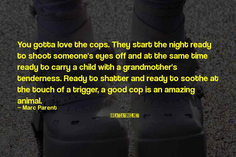 Time Love And Tenderness Sayings By Marc Parent: You gotta love the cops. They start the night ready to shoot someone's eyes off