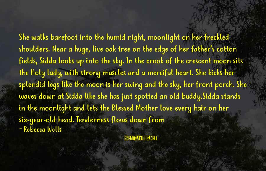 Time Love And Tenderness Sayings By Rebecca Wells: She walks barefoot into the humid night, moonlight on her freckled shoulders. Near a huge,