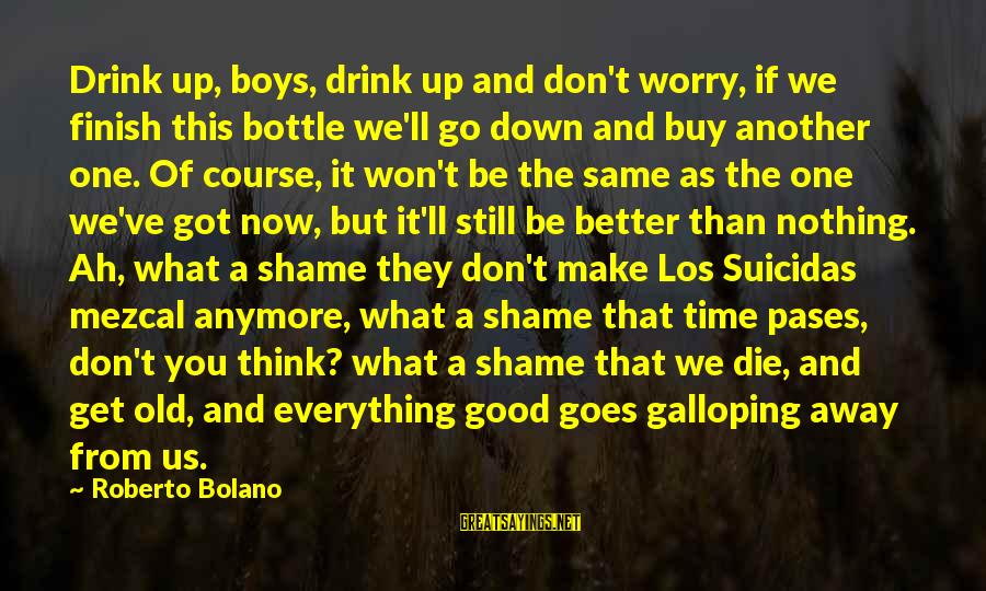 Time Pases Sayings By Roberto Bolano: Drink up, boys, drink up and don't worry, if we finish this bottle we'll go