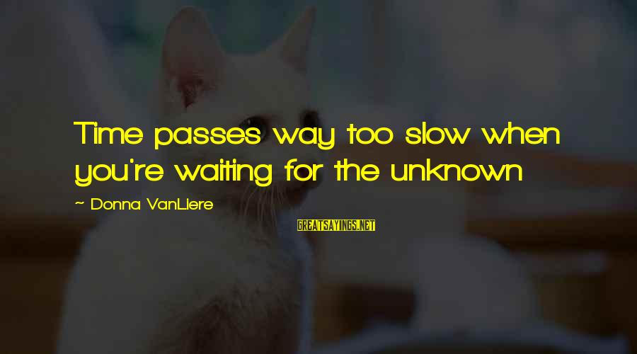 Time Passes So Slow Sayings By Donna VanLiere: Time passes way too slow when you're waiting for the unknown