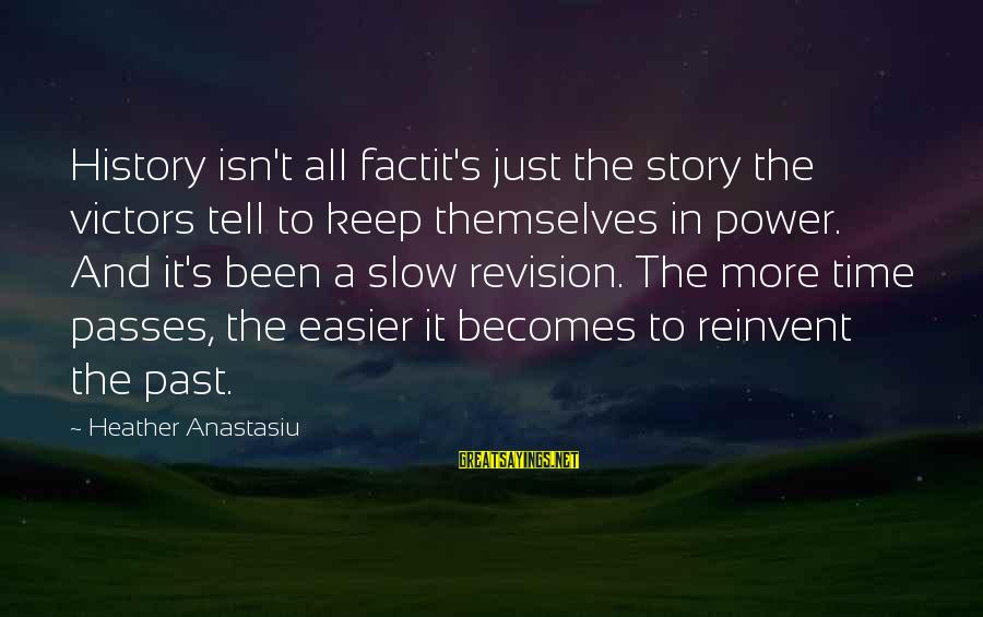 Time Passes So Slow Sayings By Heather Anastasiu: History isn't all factit's just the story the victors tell to keep themselves in power.