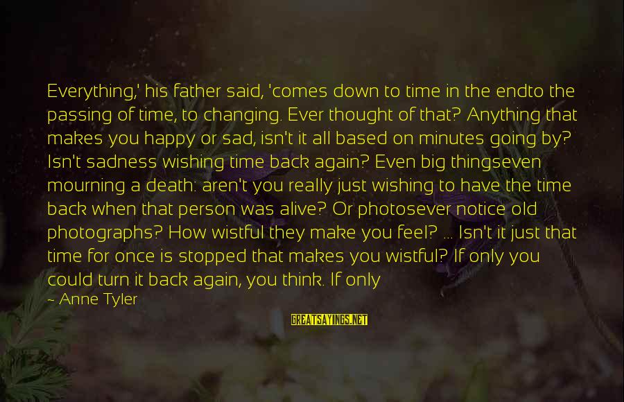 Time Passing And Things Changing Sayings By Anne Tyler: Everything,' his father said, 'comes down to time in the endto the passing of time,