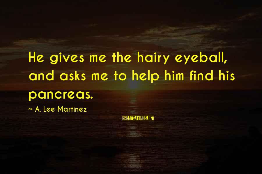 Time Really Flies So Fast Sayings By A. Lee Martinez: He gives me the hairy eyeball, and asks me to help him find his pancreas.