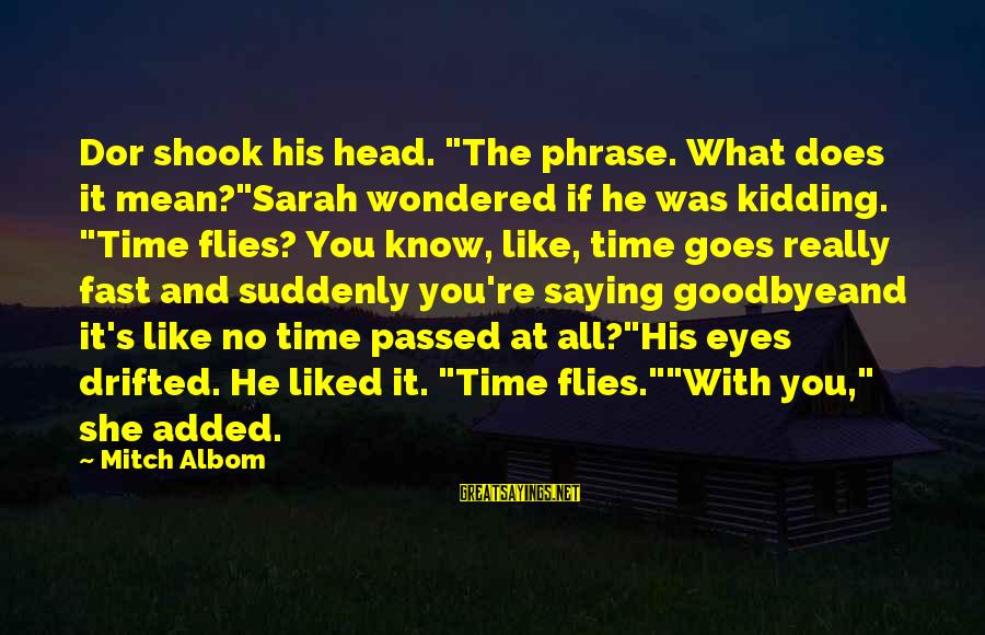 "Time Really Flies So Fast Sayings By Mitch Albom: Dor shook his head. ""The phrase. What does it mean?""Sarah wondered if he was kidding."
