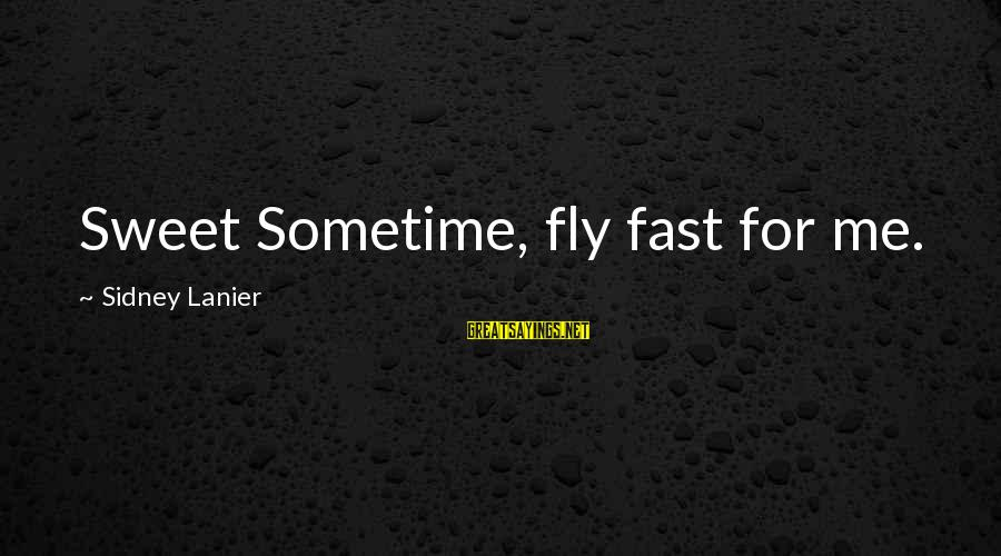 Time Really Flies So Fast Sayings By Sidney Lanier: Sweet Sometime, fly fast for me.