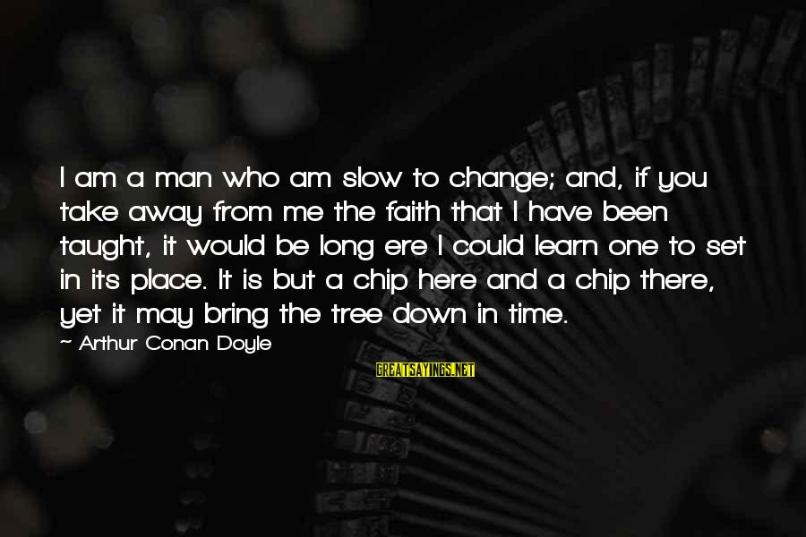 Time To Bring Change Sayings By Arthur Conan Doyle: I am a man who am slow to change; and, if you take away from