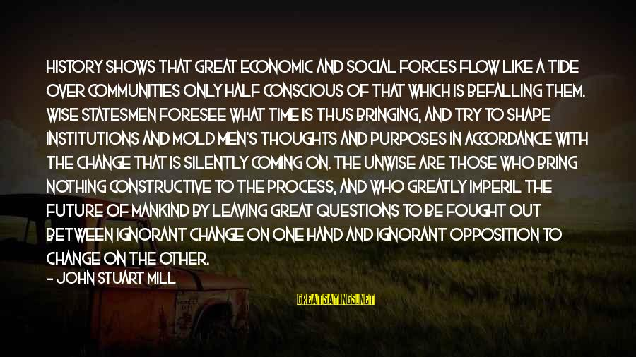 Time To Bring Change Sayings By John Stuart Mill: History shows that great economic and social forces flow like a tide over communities only