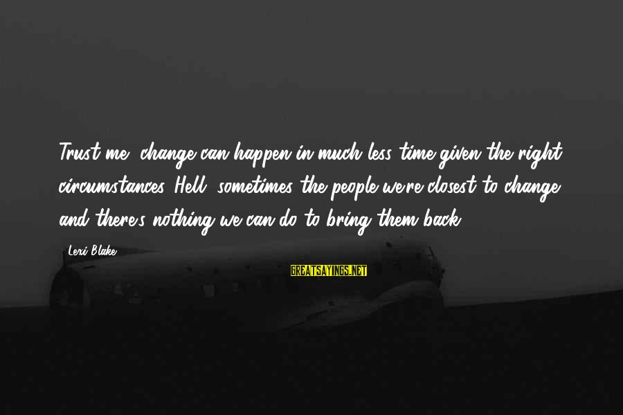 Time To Bring Change Sayings By Lexi Blake: Trust me, change can happen in much less time given the right circumstances. Hell, sometimes